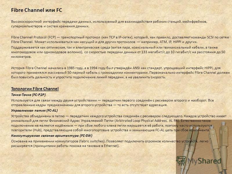 Fibre Channel или FC Высокоскоростной интерфейс передачи данных, используемый для взаимодействия рабочих станций, мейнфреймов, суперкомпьютеров и систем хранения данных. Fibre Channel Protocol (FCP) транспортный протокол (как TCP в IP-сетях), который