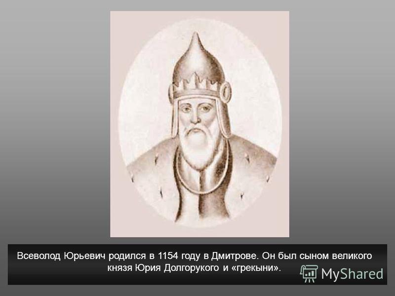 Всеволод Юрьевич родился в 1154 году в Дмитрове. Он был сыном великого князя Юрия Долгорукого и «грекыни».