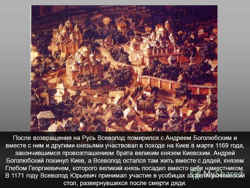 После возвращения на Русь Всеволод помирился с Андреем Боголюбским и вместе с ним и другими князьями участвовал в походе на Киев в марте 1169 года, закончившимся провозглашением брата великим князем Киевским. Андрей Боголюбский покинул Киев, а Всевол