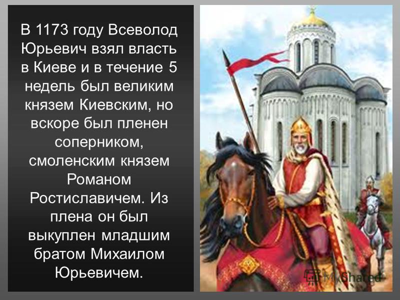 В 1173 году Всеволод Юрьевич взял власть в Киеве и в течение 5 недель был великим князем Киевским, но вскоре был пленен соперником, смоленским князем Романом Ростиславичем. Из плена он был выкуплен младшим братом Михаилом Юрьевичем.