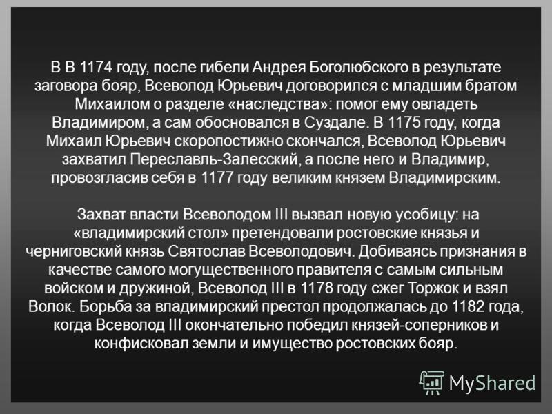 В В 1174 году, после гибели Андрея Боголюбского в результате заговора бояр, Всеволод Юрьевич договорился с младшим братом Михаилом о разделе «наследства»: помог ему овладеть Владимиром, а сам обосновался в Суздале. В 1175 году, когда Михаил Юрьевич с