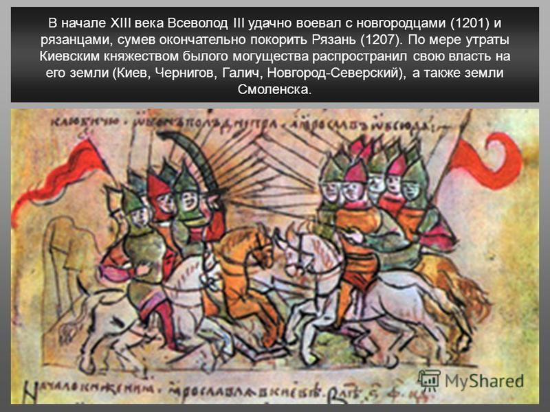 В начале XIII века Всеволод III удачно воевал с новгородцами (1201) и рязанцами, сумев окончательно покорить Рязань (1207). По мере утраты Киевским княжеством былого могущества распространил свою власть на его земли (Киев, Чернигов, Галич, Новгород-С