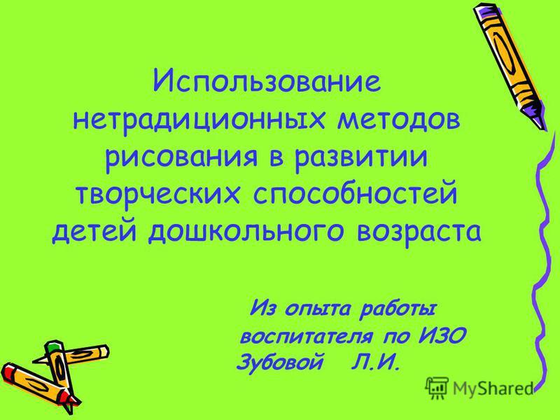 Использование нетрадиционных методов рисования в развитии творческих способностей детей дошкольного возраста Из опыта работы воспитателя по ИЗО Зубовой Л.И.