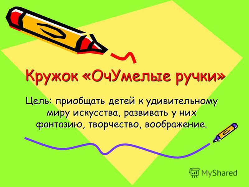 Кружок «Оч Умелые ручки» Цель: приобщать детей к удивительному миру искусства, развивать у них фантазию, творчество, воображение.