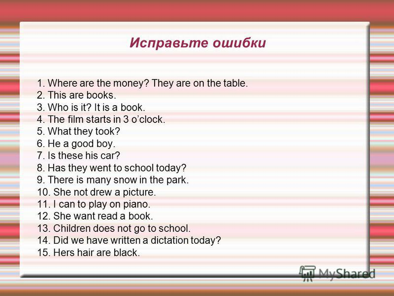 Исправьте ошибки 1. Where are the money? They are on the table. 2. This are books. 3. Who is it? It is a book. 4. The film starts in 3 oclock. 5. What they took? 6. He a good boy. 7. Is these his car? 8. Has they went to school today? 9. There is man