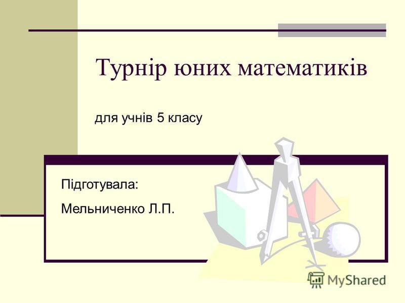 Турнір юних математиків для учнів 5 класу Підготувала: Мельниченко Л.П.