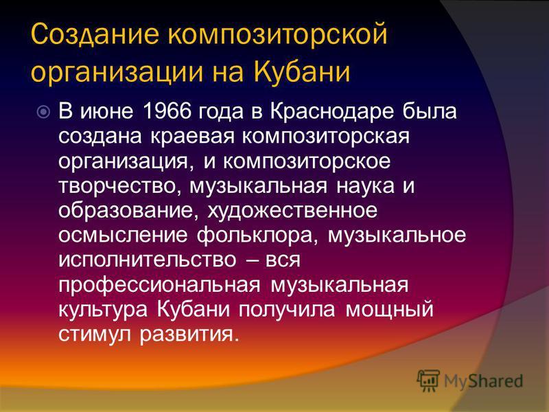 Создание композиторской организации на Кубани В июне 1966 года в Краснодаре была создана краевая композиторская организация, и композиторское творчество, музыкальная наука и образование, художественное осмысление фольклора, музыкальное исполнительств
