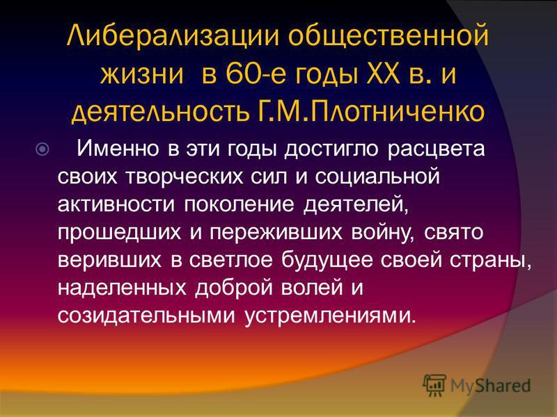 Либерализации общественной жизни в 60-е годы XX в. и деятельность Г.М.Плотниченко Именно в эти годы достигло расцвета своих творческих сил и социальной активности поколение деятелей, прошедших и переживших войну, свято веривших в светлое будущее свое