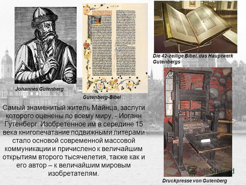 Самый знаменитый житель Майнца, заслуги которого оценены по всему миру, - Иоганн Гутенберг. Изобретенное им в середине 15 века книгопечатание подвижными литерами стало основой современной массовой коммуникации и причислено к величайшим открытиям втор