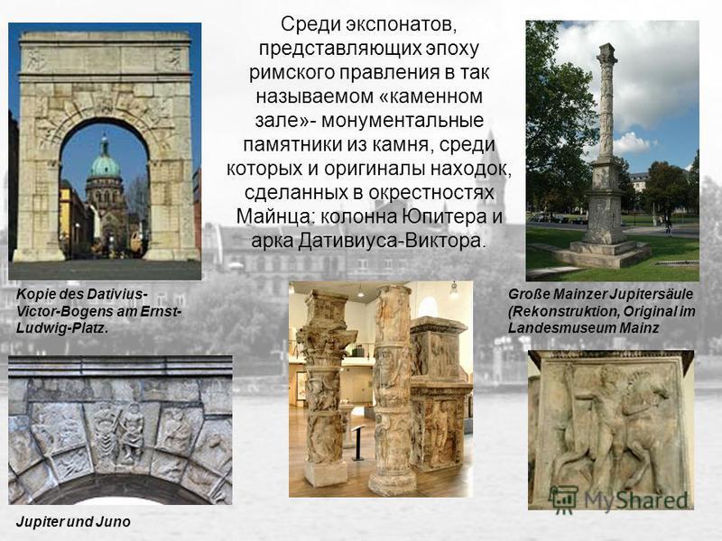 Среди экспонатов, представляющих эпоху римского правления в так называемом «каменном зале»- монументальные памятники из камня, среди которых и оригиналы находок, сделанных в окрестностях Майнца: колонна Юпитера и арка Дативиуса-Виктора. Große Mainzer