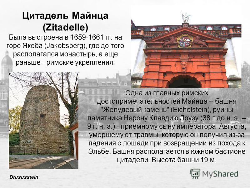 Цитадель Майнца (Zitadelle) Была выстроена в 1659-1661 гг. на горе Якоба (Jakobsberg), где до того располагался монастырь, а ещё раньше - римские укрепления. Одна из главных римских достопримечательностей Майнца -- башня