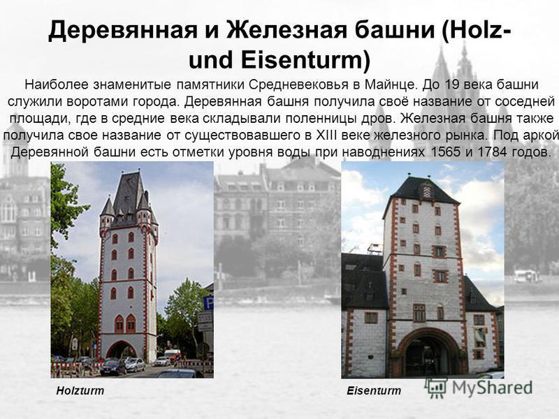 Деревянная и Железная башни (Holz- und Eisenturm) Наиболее знаменитые памятники Средневековья в Майнце. До 19 века башни служили воротами города. Деревянная башня получила своё название от соседней площади, где в средние века складывали поленницы дро