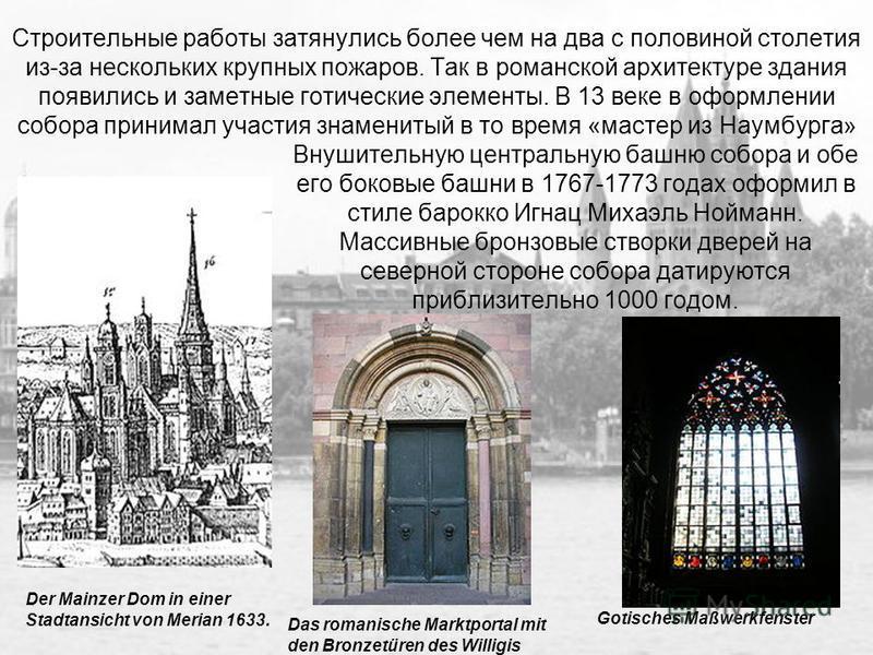 Строительные работы затянулись более чем на два с половиной столетия из-за нескольких крупных пожаров. Так в романской архитектуре здания появились и заметные готические элементы. В 13 веке в оформлении собора принимал участия знаменитый в то время «