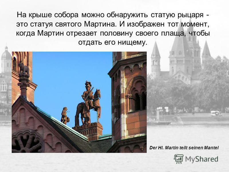 На крыше собора можно обнаружить статую рыцаря - это статуя святого Мартина. И изображен тот момент, когда Мартин отрезает половину своего плаща, чтобы отдать его нищему. Der Hl. Martin teilt seinen Mantel