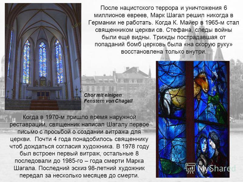 После нацистского террора и уничтожения 6 миллионов евреев, Марк Шагал решил никогда в Германии не работать. Когда К. Майер в 1965-м стал священником церкви св. Стефана, следы войны были ещё видны. Трижды пострадавшая от попаданий бомб церковь была «