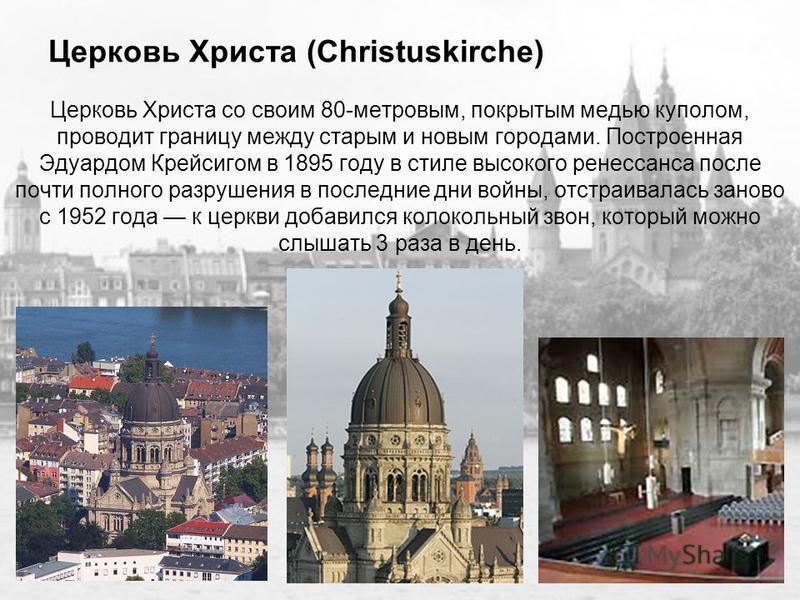 Церковь Христа (Christuskirche) Церковь Христа со своим 80-метровым, покрытым медью куполом, проводит границу между старым и новым городами. Построенная Эдуардом Крейсигом в 1895 году в стиле высокого ренессанса после почти полного разрушения в после