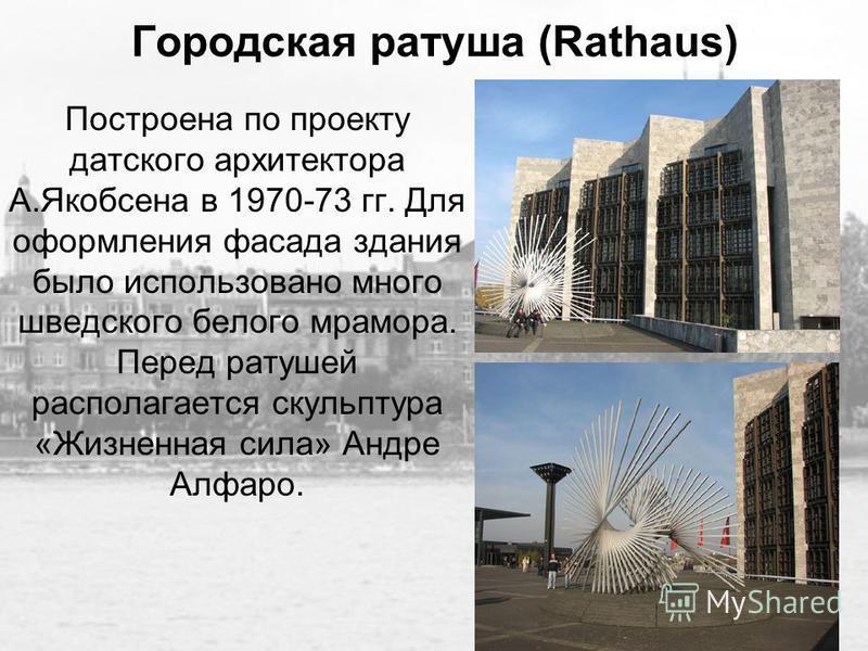 Городская ратуша (Rathaus) Построена по проекту датского архитектора А.Якобсена в 1970-73 гг. Для оформления фасада здания было использовано много шведского белого мрамора. Перед ратушей располагается скульптура «Жизненная сила» Андре Алфаро.