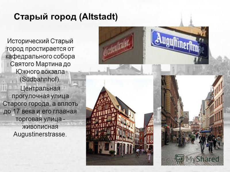 Старый город (Altstadt) Исторический Старый город простирается от кафедрального собора Святого Мартина до Южного вокзала (Südbahnhof). Центральная прогулочная улица Старого города, а вплоть до 17 века и его главная торговая улица - живописная Augusti