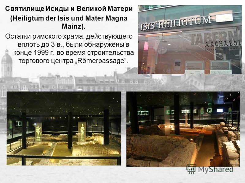 Святилище Исиды и Великой Матери (Heiligtum der Isis und Mater Magna Mainz). Остатки римского храма, действующего вплоть до 3 в., были обнаружены в конце 1999 г. во время строительства торгового центра Römerpassage.