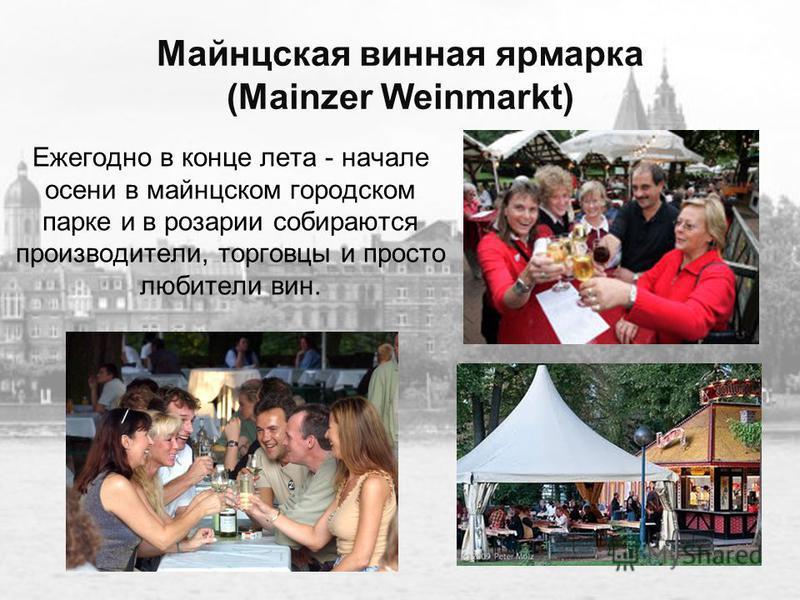 Майнцская винная ярмарка (Mainzer Weinmarkt) Ежегодно в конце лета - начале осени в майнцском городском парке и в розарии собираются производители, торговцы и просто любители вин.