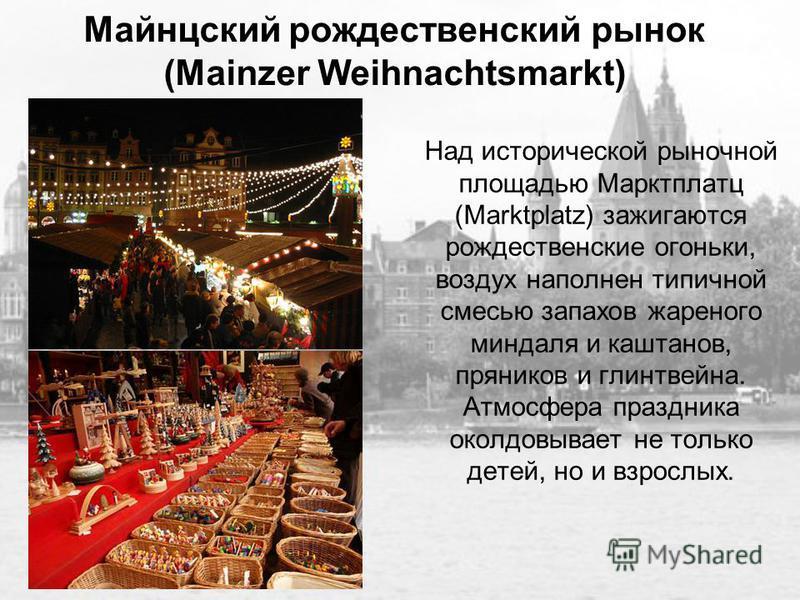 Майнцский рождественский рынок (Mainzer Weihnachtsmarkt) Над исторической рыночной площадью Марктплатц (Marktplatz) зажигаются рождественские огоньки, воздух наполнен типичной смесью запахов жареного миндаля и каштанов, пряников и глинтвейна. Атмосфе