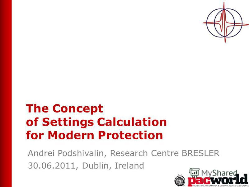 The Concept of Settings Calculation for Modern Protection Andrei Podshivalin, Research Centre BRESLER 30.06.2011, Dublin, Ireland