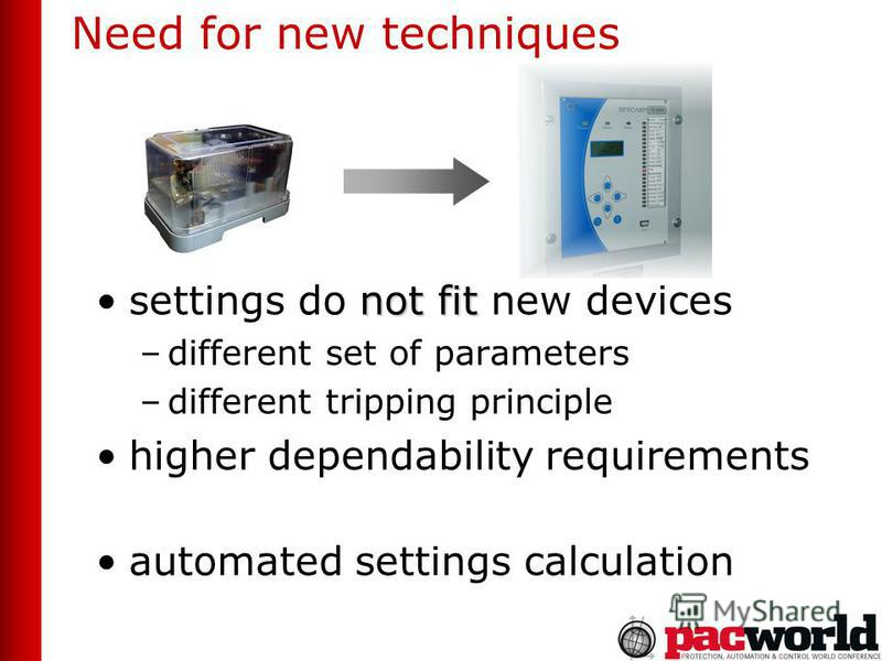 Need for new techniques not fitsettings do not fit new devices –different set of parameters –different tripping principle higher dependability requirements automated settings calculation