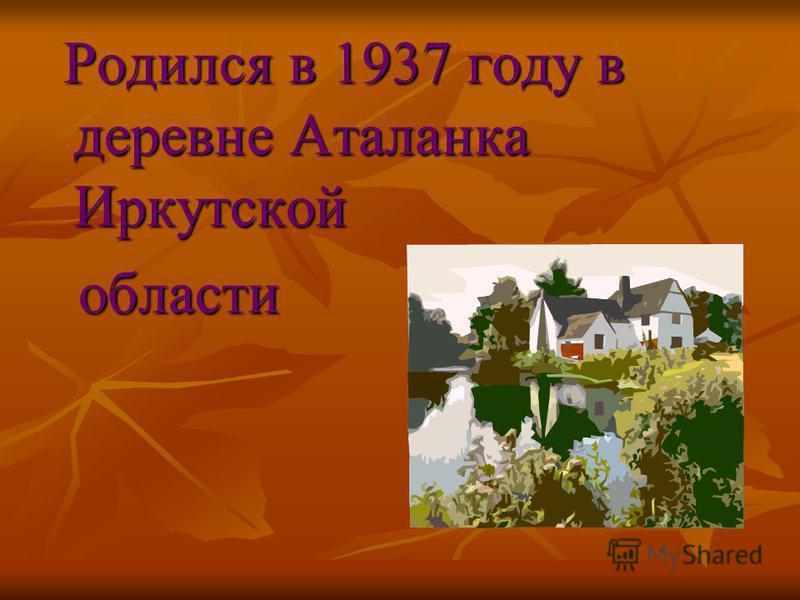 Родился в 1937 году в деревне Аталанка Иркутской Родился в 1937 году в деревне Аталанка Иркутской области области