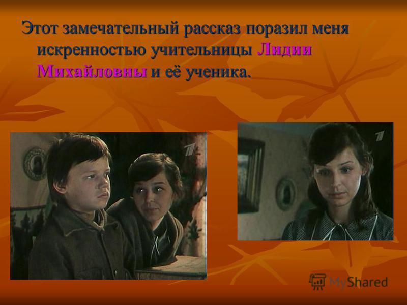 Этот замечательный рассказ поразил меня искренностью учительницы Лидии Михайловны и её ученика.