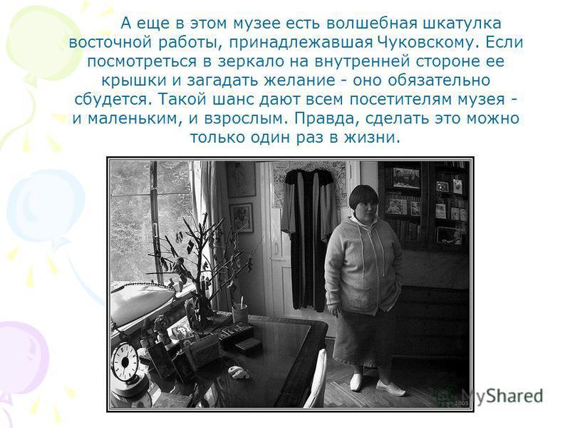 А еще в этом музее есть волшебная шкатулка восточной работы, принадлежавшая Чуковскому. Если посмотреться в зеркало на внутренней стороне ее крышки и загадать желание - оно обязательно сбудется. Такой шанс дают всем посетителям музея - и маленьким, и