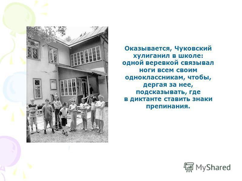 Оказывается, Чуковский хулиганил в школе: одной веревкой связывал ноги всем своим одноклассникам, чтобы, дергая за нее, подсказывать, где в диктанте ставить знаки препинания.