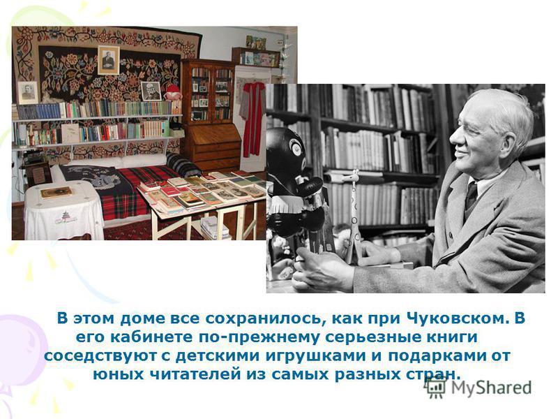В этом доме все сохранилось, как при Чуковском. В его кабинете по-прежнему серьезные книги соседствуют с детскими игрушками и подарками от юных читателей из самых разных стран.