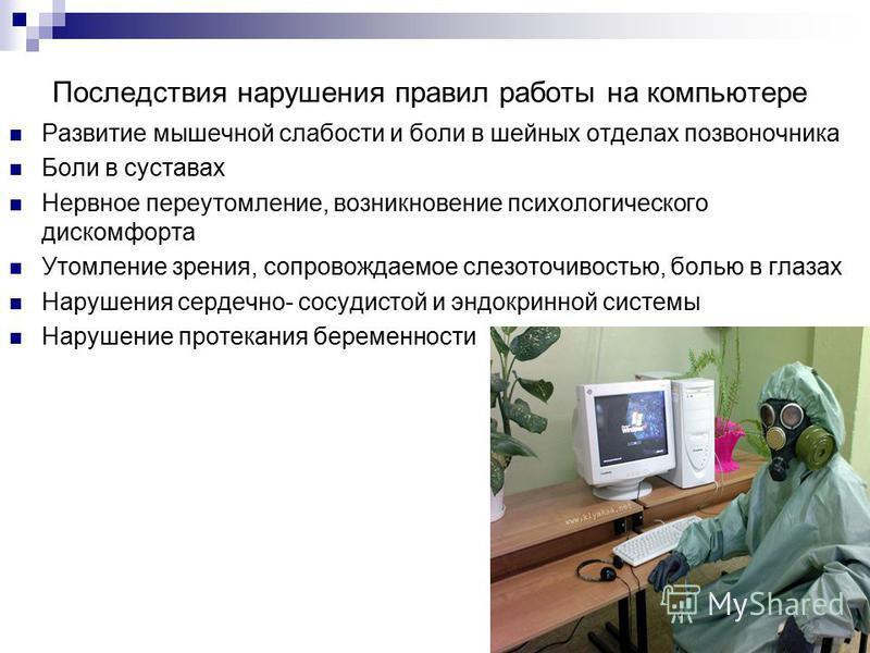 Последствия нарушения правил работы на компьютере Развитие мышечной слабости и боли в шейных отделах позвоночника Боли в суставах Нервное переутомление, возникновение психологического дискомфорта Утомление зрения, сопровождаемое слезоточивостью, боль
