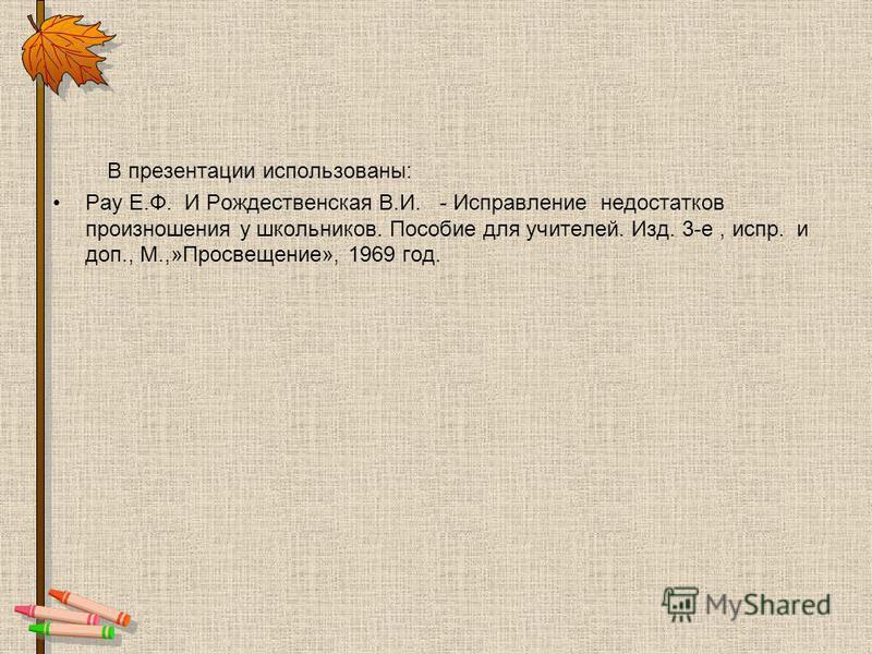 В презентации использованы: Рау Е.Ф. И Рождественская В.И. - Исправление недостатков произношения у школьников. Пособие для учителей. Изд. 3-е, испр. и доп., М.,»Просвечение», 1969 год.