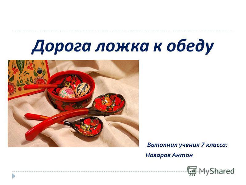 Дорога ложка к обеду Выполнил ученик 7 класса : Назаров Антон