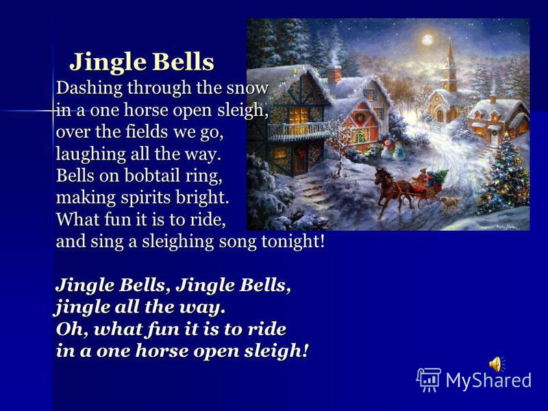 Jingle Bells Dashing through the snow in a one horse open sleigh, over the fields we go, laughing all the way. Bells on bobtail ring, making spirits bright. What fun it is to ride, and sing a sleighing song tonight! Jingle Bells, Jingle Bells, jingle