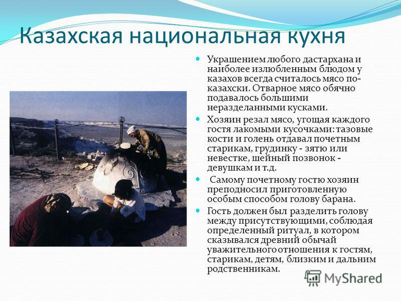 Казахская национальная кухня Украшением любого дастархана и наиболее излюбленным блюдом у казахов всегда считалось мясо по- казахский. Отварное мясо обычно подавалось большими неразделанными кусками. Хозяин резал мясо, угощая каждого гостя лакомыми к