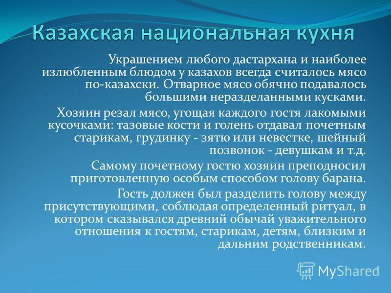Украшением любого дастархана и наиболее излюбленным блюдом у казахов всегда считалось мясо по-казахский. Отварное мясо обычно подавалось большими неразделанными кусками. Хозяин резал мясо, угощая каждого гостя лакомыми кусочками: тазовые кости и голе