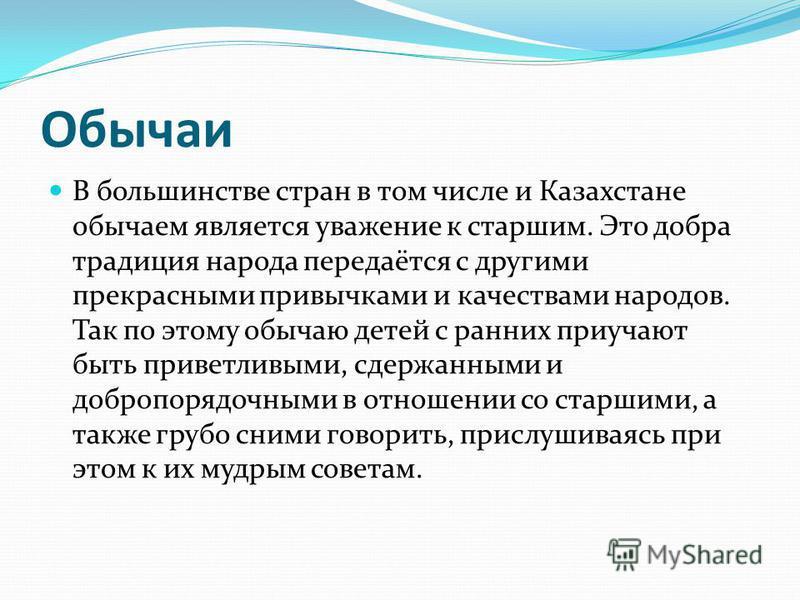 Обычаи В большинстве стран в том числе и Казахстане обычаем является уважение к старшим. Это добра традиция народа передаётся с другими прекрасными привычками и качествами народов. Так по этому обычаю детей с ранних приучают быть приветливыми, сдержа