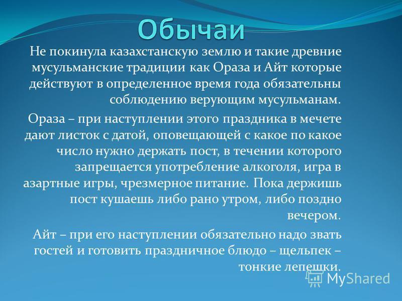 Не покинула казахстанскую землю и такие древние мусульманские традиции как Ораза и Айт которые действуют в определенное время года обязательны соблюдению верующим мусульманам. Ораза – при наступлении этого праздника в мечете дают листок с датой, опов