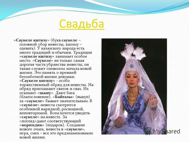 Свадьба «Саукеле киргизу» (букв.саукеле – головной убор невесты, киргизу – одевать). У казахского народа есть много традиций и обычаев. Традиция «саукеле киргизу» занимает особое место. «Саукеле» не только самая дорогая часть убранства невесты, он та