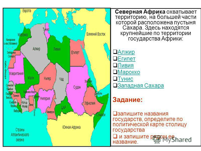 Северная Африка охватывает территорию, на большей части которой расположена пустыня Сахара. Здесь находятся крупнейшие по территории государства Африки: Алжир Египет Ливия Марокко Тунис Западная Сахара Задание: запишите названия государств, определит