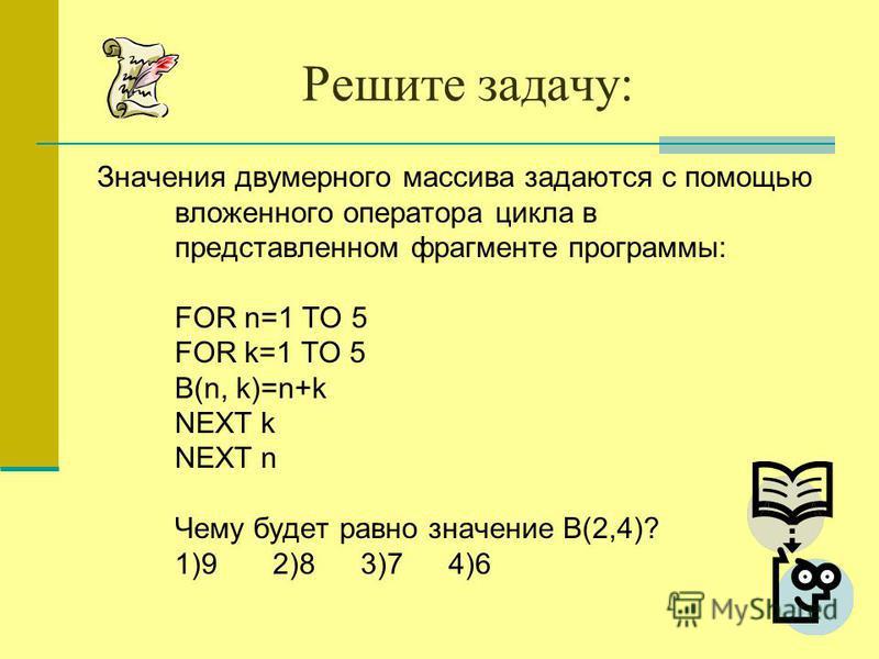 Решите задачу: Значения двумерного массива задаются с помощью вложенного оператора цикла в представленном фрагменте программы: FOR n=1 TO 5 FOR k=1 TO 5 B(n, k)=n+k NEXT k NEXT n Чему будет равно значение B(2,4)? 1)92)8 3)74)6
