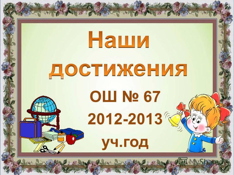 ОШ 67 2012-2013 уч.год