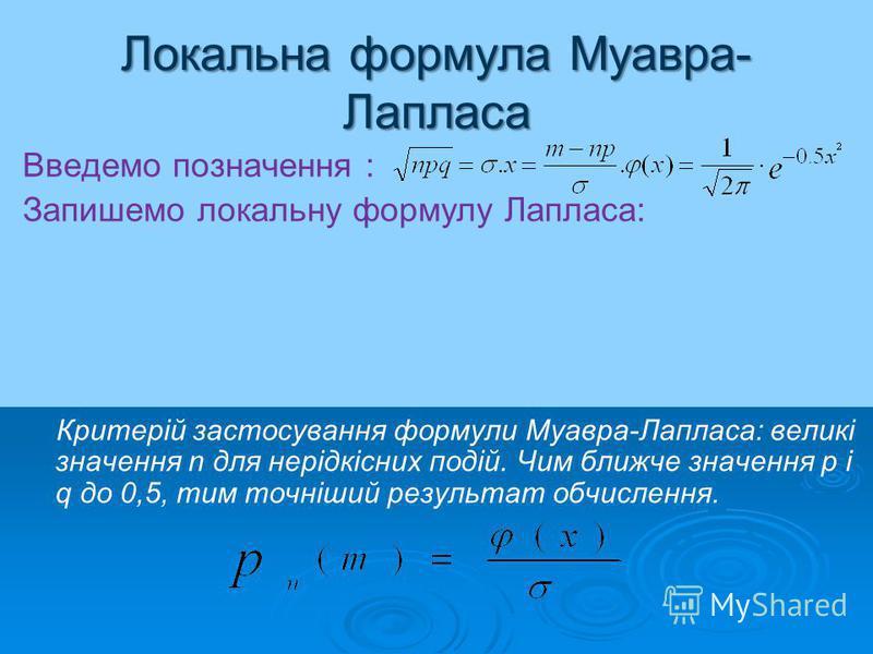 Локальна формула Муавра- Лапласа Введемо позначення : Запишемо локальну формулу Лапласа: Критерій застосування формули Муавра-Лапласа: великі значення n для нерідкісних подій. Чим ближче значення p і q до 0,5, тим точніший результат обчислення.