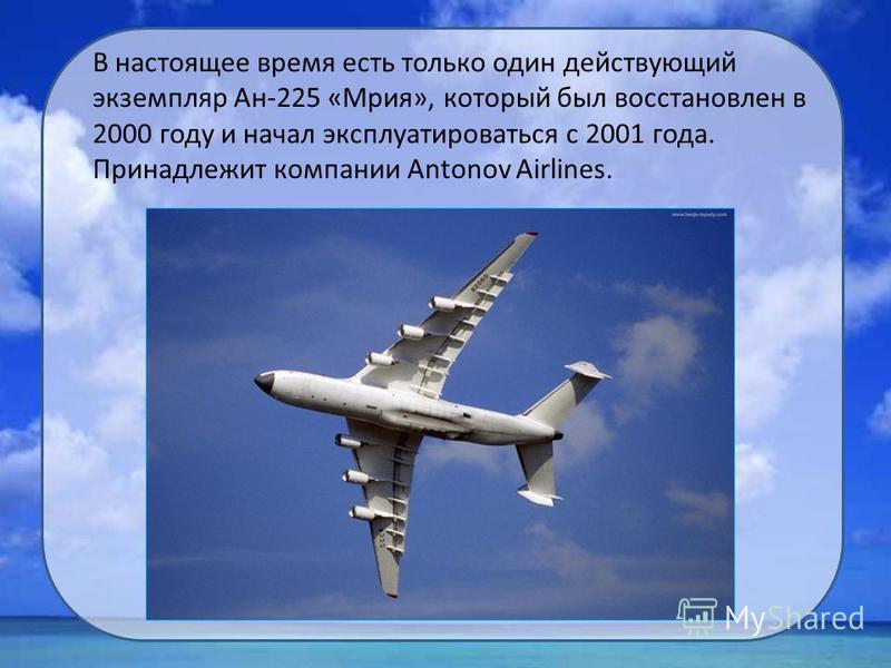 В настоящее время есть только один действующий экземпляр Ан-225 «Мрия», который был восстановлен в 2000 году и начал эксплуатироваться с 2001 года. Принадлежит компании Antonov Airlines.