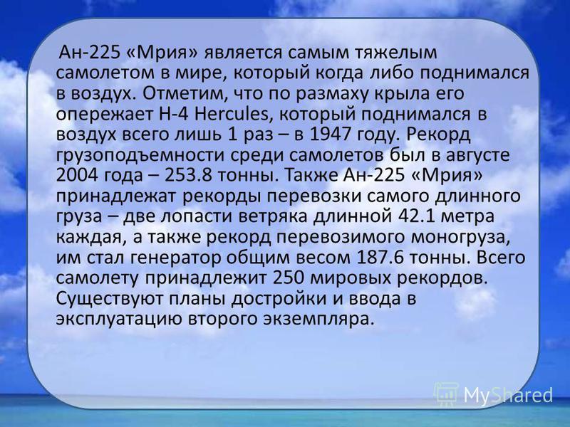 Ан-225 «Мрия» является самым тяжелым самолетом в мире, который когда либо поднимался в воздух. Отметим, что по размаху крыла его опережает H-4 Hercules, который поднимался в воздух всего лишь 1 раз – в 1947 году. Рекорд грузоподъемности среди самолет