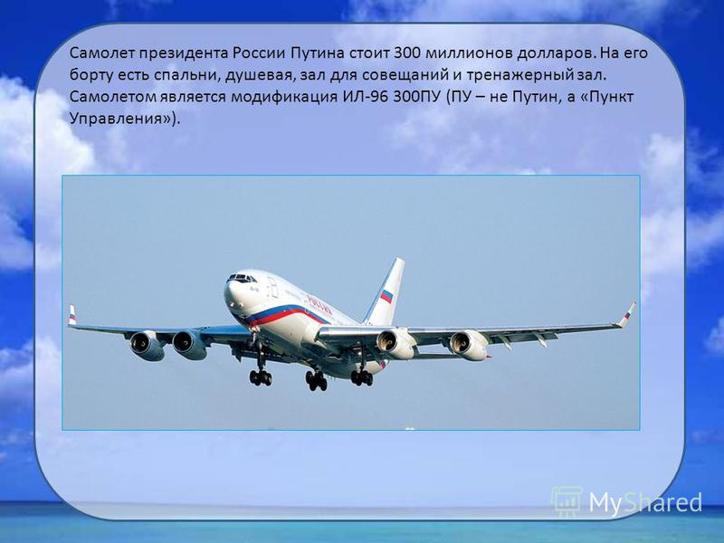 Самолет президента России Путина стоит 300 миллионов долларов. На его борту есть спальни, душевая, зал для совещаний и тренажерный зал. Самолетом является модификация ИЛ-96 300ПУ (ПУ – не Путин, а «Пункт Управления»).