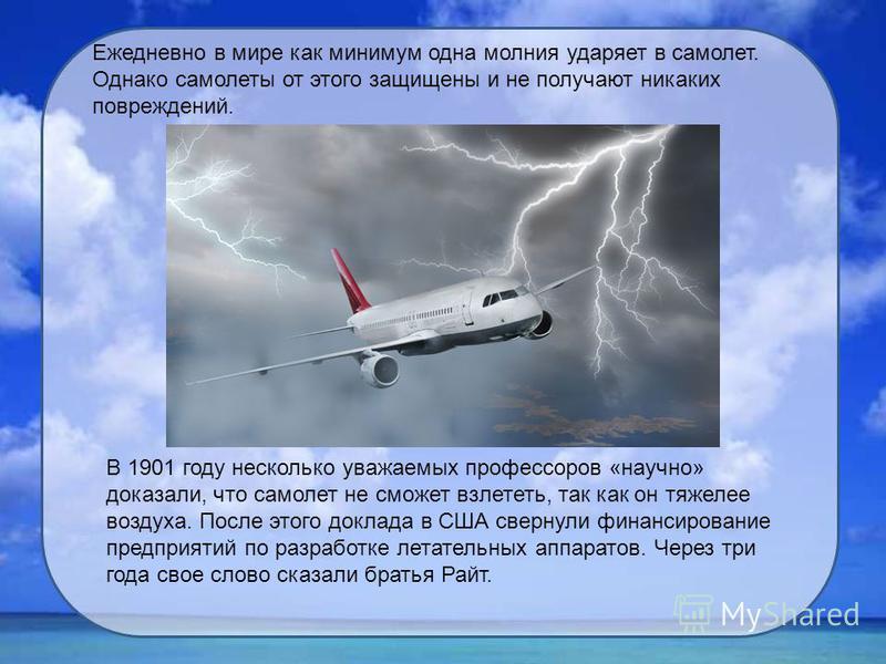 Ежедневно в мире как минимум одна молния ударяет в самолет. Однако самолеты от этого защищены и не получают никаких повреждений. В 1901 году несколько уважаемых профессоров «научно» доказали, что самолет не сможет взлететь, так как он тяжелее воздуха