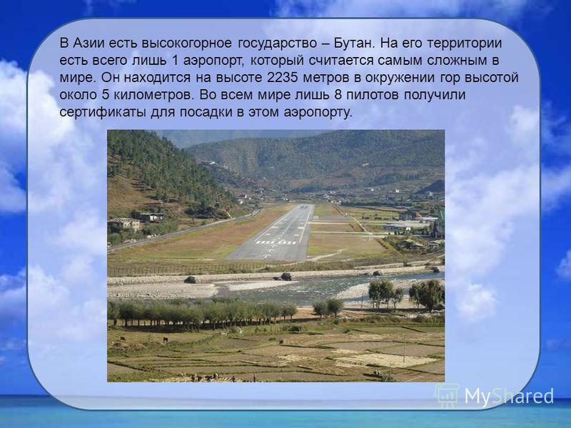 В Азии есть высокогорное государство – Бутан. На его территории есть всего лишь 1 аэропорт, который считается самым сложным в мире. Он находится на высоте 2235 метров в окружении гор высотой около 5 километров. Во всем мире лишь 8 пилотов получили се